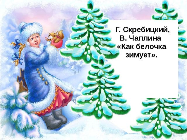 Г. Скребицкий, В. Чаплина «Как белочка зимует».