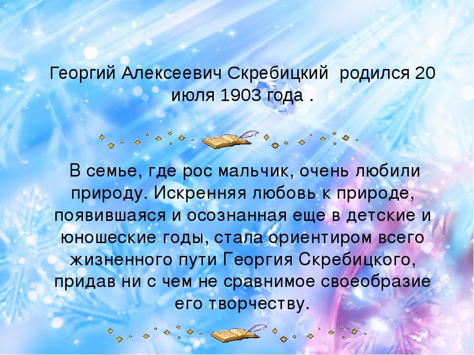 Георгий Алексеевич Скребицкий родился 20 июля 1903 года . В семье, где рос м...