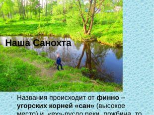 Названия происходит от финно – угорских корней «сан» (высокое место) и «ех»-р