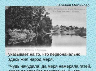 """Деревня Мериново указывает на то, что первоначально здесь жил народ меря. """"Чу"""