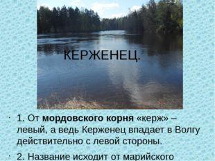 1. От мордовского корня «керж» – левый, а ведь Керженец впадает в Волгу дейст