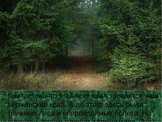 Считается, что в 17 веке стал заселятся наш Керженский край. А до этого здес...