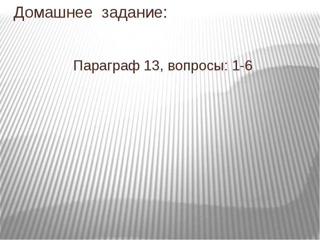 Домашнее задание: Параграф 13, вопросы: 1-6