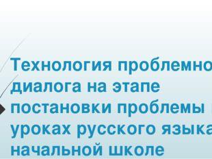 Технология проблемного диалога на этапе постановки проблемы на уроках русско