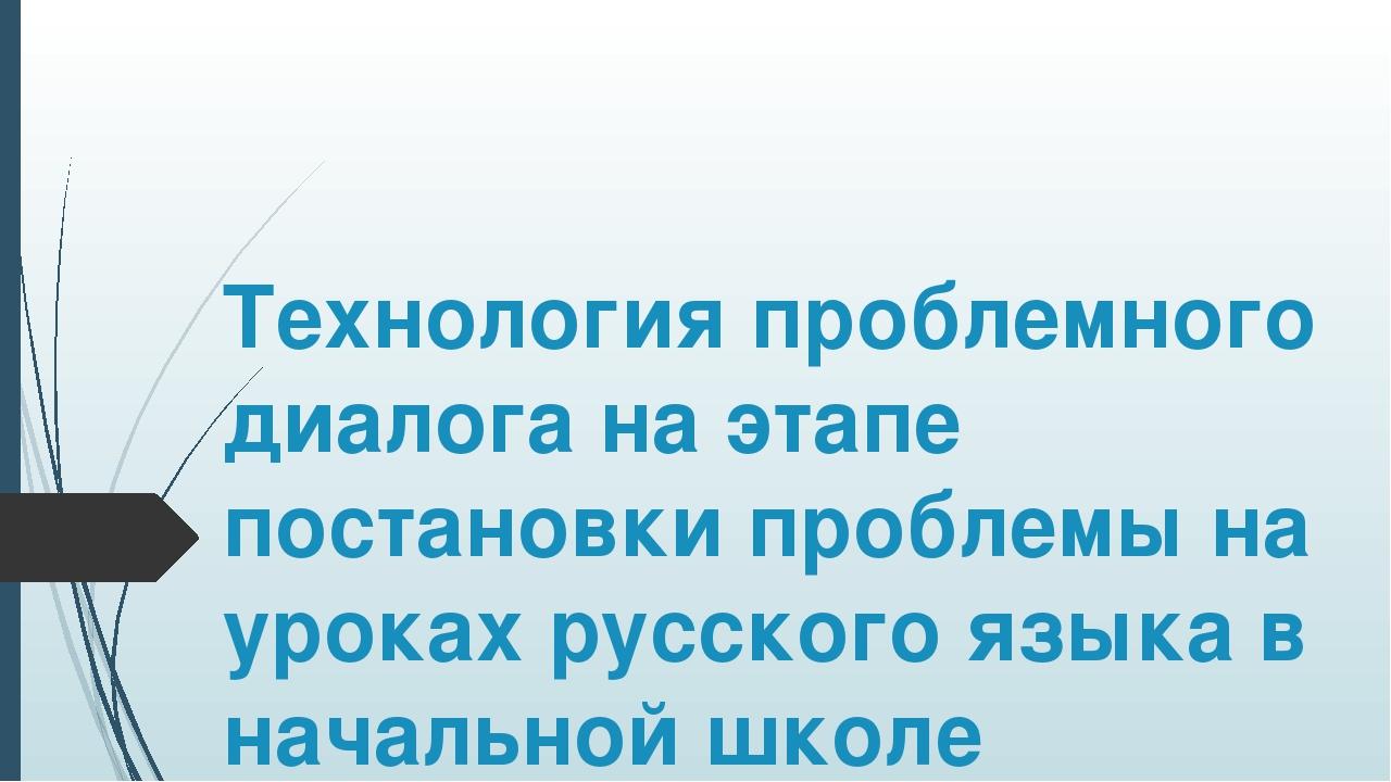Технология проблемного диалога на этапе постановки проблемы на уроках русско...