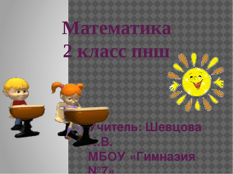 Математика 2 класс пнш Учитель: Шевцова К.В. МБОУ «Гимназия №7» Г.Норильск
