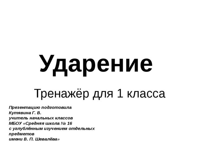 Ударение Тренажёр для 1 класса Презентацию подготовила Кутявина Г. В. учитель...