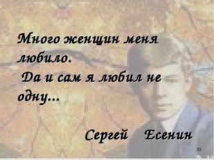 Много женщин меня любило. Да и сам я любил не одну... Сергей Есенин *