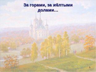 За горами, за жёлтыми долами… *