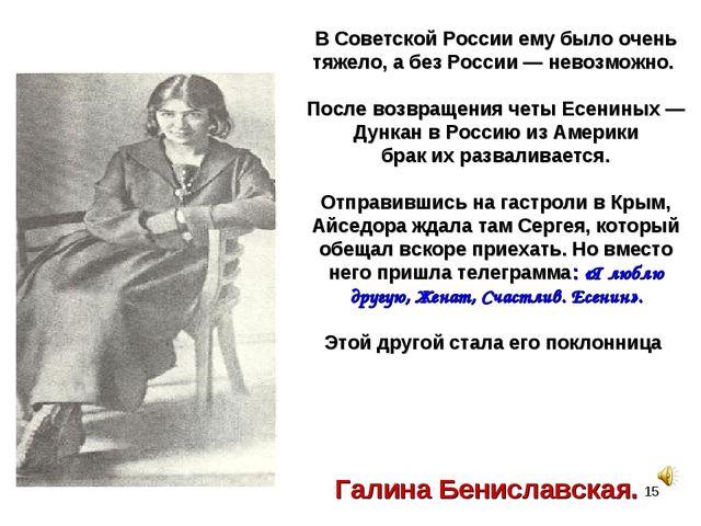 Галина Бениславская. В Советской России ему было очень тяжело, а без России —...