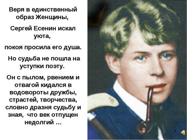 Веря в единственный образ Женщины, Сергей Есенин искал уюта, покоя просила ег...