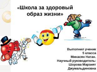 «Школа за здоровый образ жизни» Выполнил ученик 5 класса Минасян Натан. Науч