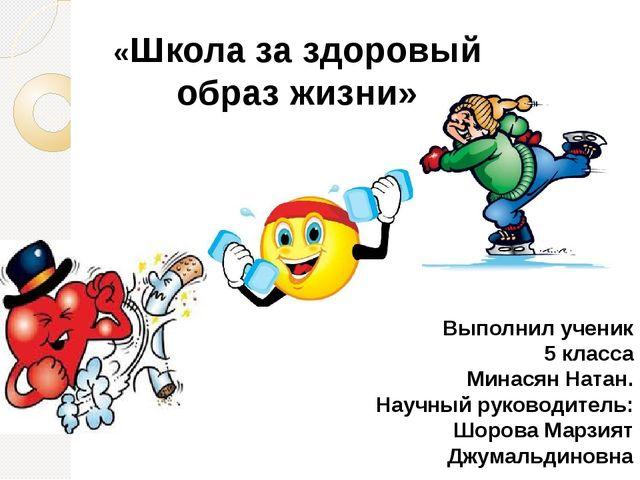 «Школа за здоровый образ жизни» Выполнил ученик 5 класса Минасян Натан. Науч...