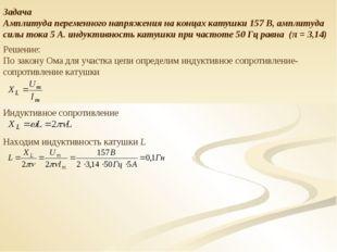 Задача Амплитуда переменного напряжения на концах катушки 157 В, амплитуда си