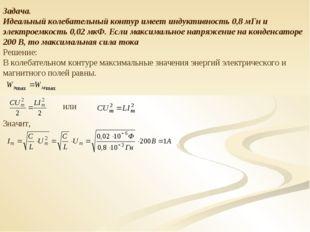 Задача. Идеальный колебательный контур имеет индуктивность 0,8 мГн и электрое