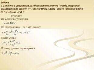 Задача. Сила тока в открытом колебательном контуре ( в виде стержня) изменяет