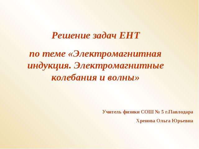 Решение задач ЕНТ по теме «Электромагнитная индукция. Электромагнитные колеба...