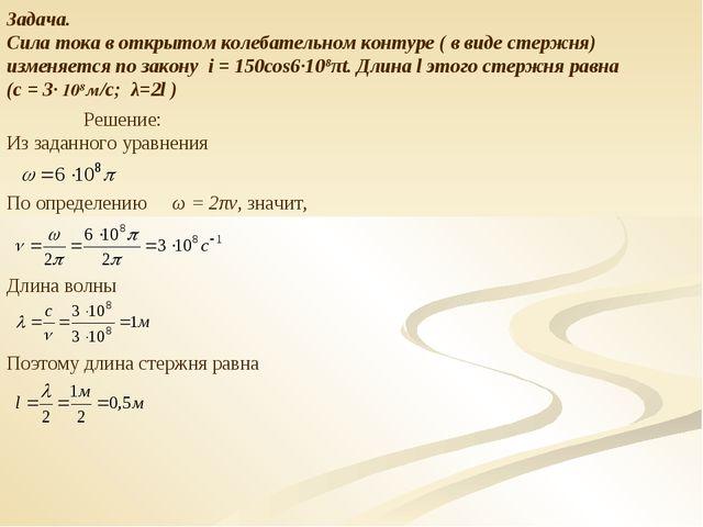 Задача. Сила тока в открытом колебательном контуре ( в виде стержня) изменяет...