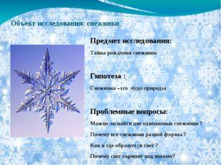 Объект исследования: снежинки Предмет исследования: Тайна рождения снежинок Г