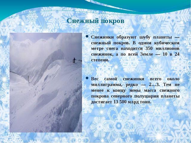 Снежный покров Снежинки образуют шубу планеты — снежный покров. В одном кубич...