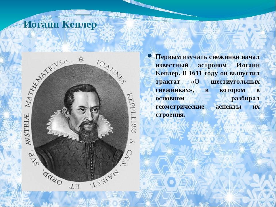 Иоганн Кеплер Первым изучать снежинки начал известный астроном Иоганн Кеплер....