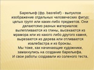 Барельеф (фр. basrelief) - выпуклое изображение отдельных человеческих фигур;