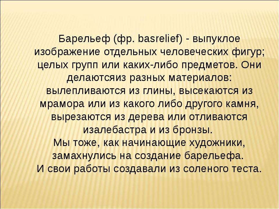Барельеф (фр. basrelief) - выпуклое изображение отдельных человеческих фигур;...