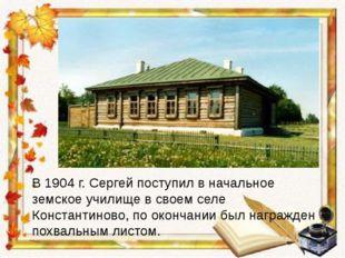 В 1904 г. Сергей поступил в начальное земское училище в своем селе Константин