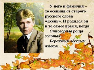У него и фамилия –то осенняя от старого русского слова «Есень». И родился он