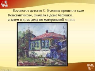 Босоногое детство С. Есенина прошло в селе Константиново, сначала в доме баб
