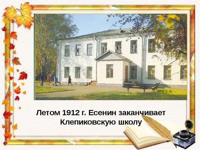 Летом 1912 г. Есенин заканчивает Клепиковскую школу