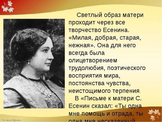 Светлый образ матери проходит через все творчество Есенина. «Милая, добрая,...