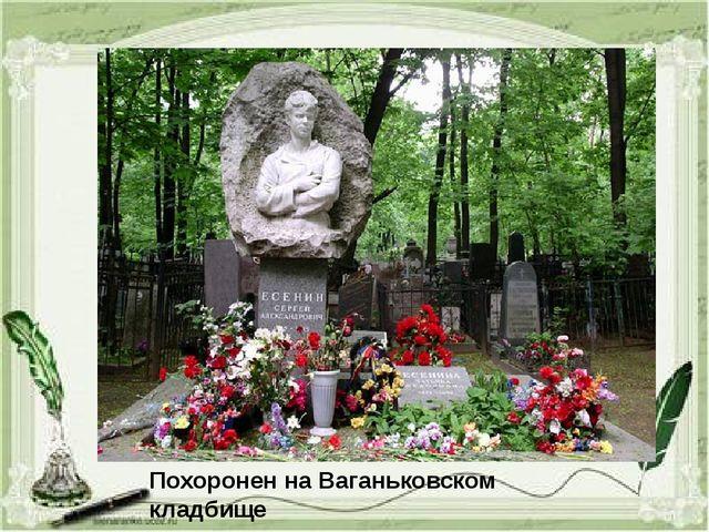 Похоронен на Ваганьковском кладбище