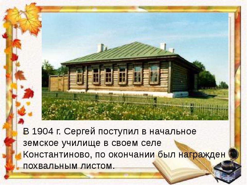 В 1904 г. Сергей поступил в начальное земское училище в своем селе Константин...