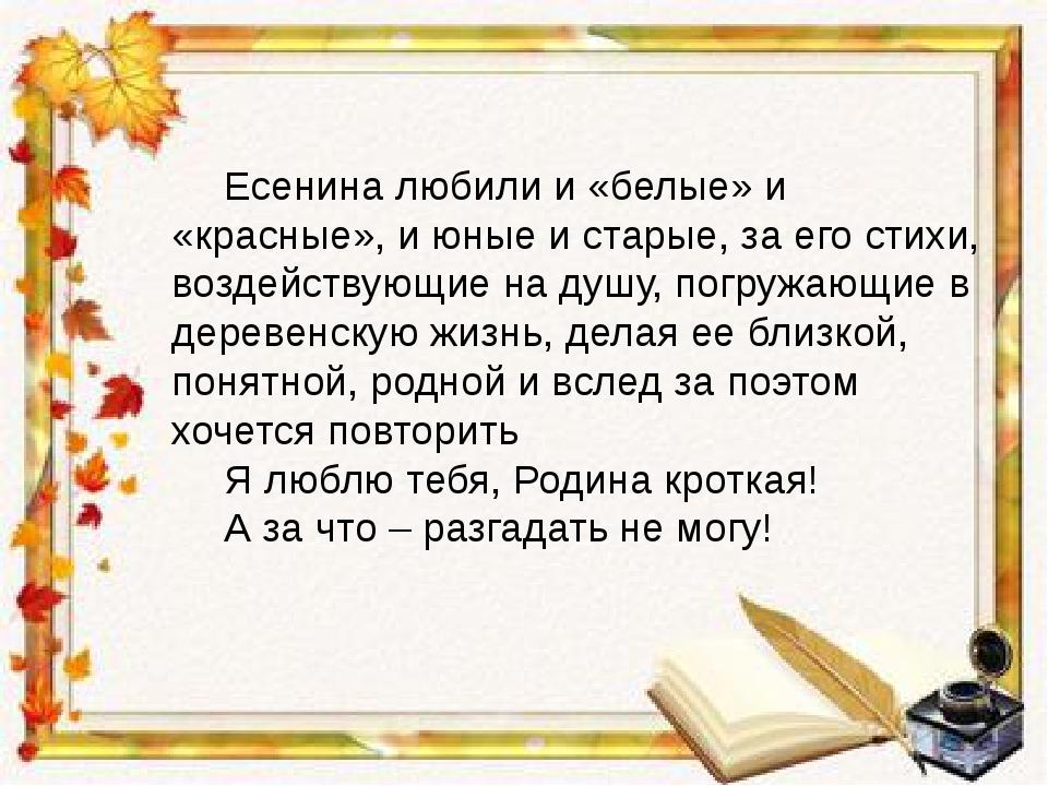Есенина любили и «белые» и «красные», и юные и старые, за его стихи, воздейс...