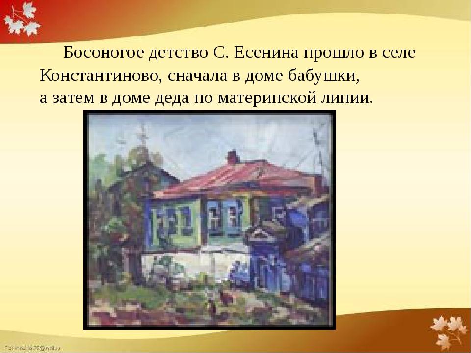 Босоногое детство С. Есенина прошло в селе Константиново, сначала в доме баб...