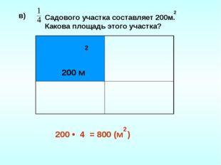 2 в) 200 • 4 = 800 (м ) 2 Садового участка составляет 200м. Какова площадь эт