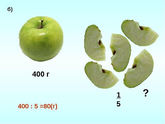 400 г 15 ? б) 400 : 5 =80(г)