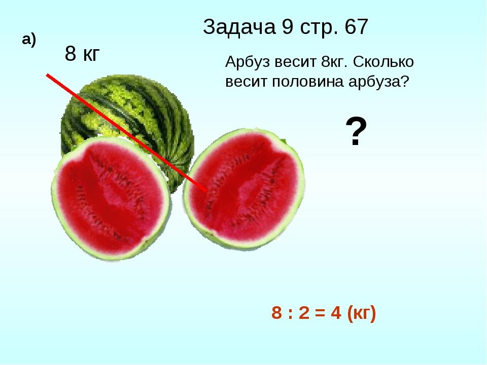8 кг ? Задача 9 стр. 67 а) Арбуз весит 8кг. Сколько весит половина арбуза? 8...