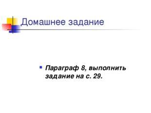 Домашнее задание Параграф 8, выполнить задание на с. 29.