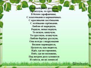 Люблюберёзку русскую, То светлую, то грустную, В белом сарафанчике, С платочк