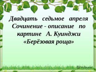 Двадцать седьмое апреля Сочинение - описание по картине А. Куинджи «Берёзовая