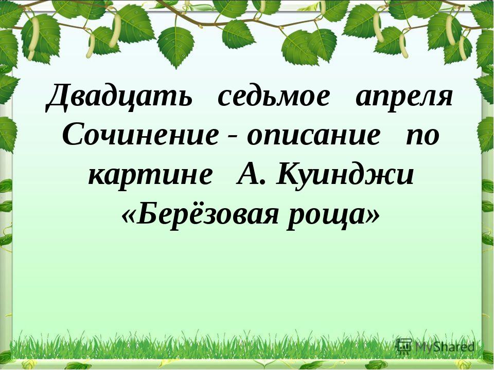 Двадцать седьмое апреля Сочинение - описание по картине А. Куинджи «Берёзовая...