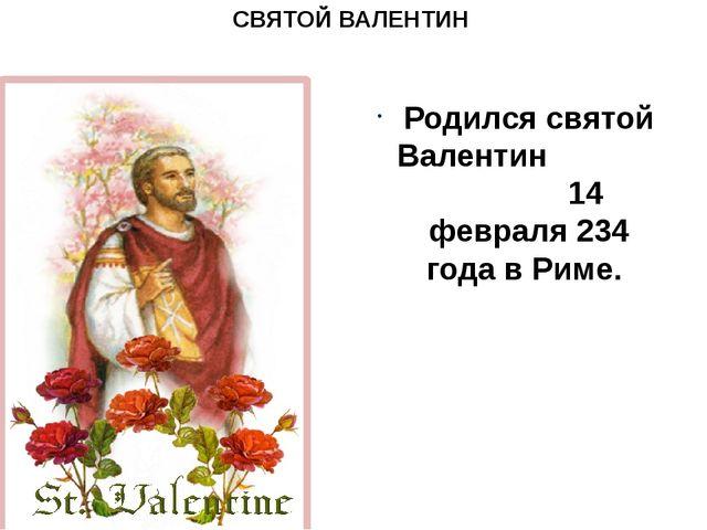 СВЯТОЙ ВАЛЕНТИН Родился святой Валентин 14 февраля 234 года в Риме.