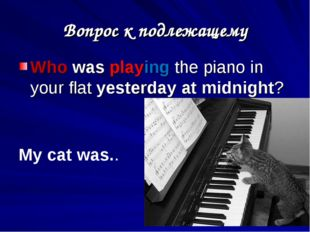 Вопрос к подлежащему Who was playing the piano in your flat yesterday at midn
