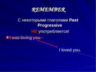 REMEMBER С некоторыми глаголами Past Progressive НЕ употребляется! I was lovi