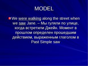 MODEL We were walking along the street when we saw Jane. – Мы гуляли по улице