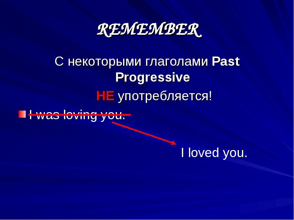REMEMBER С некоторыми глаголами Past Progressive НЕ употребляется! I was lovi...