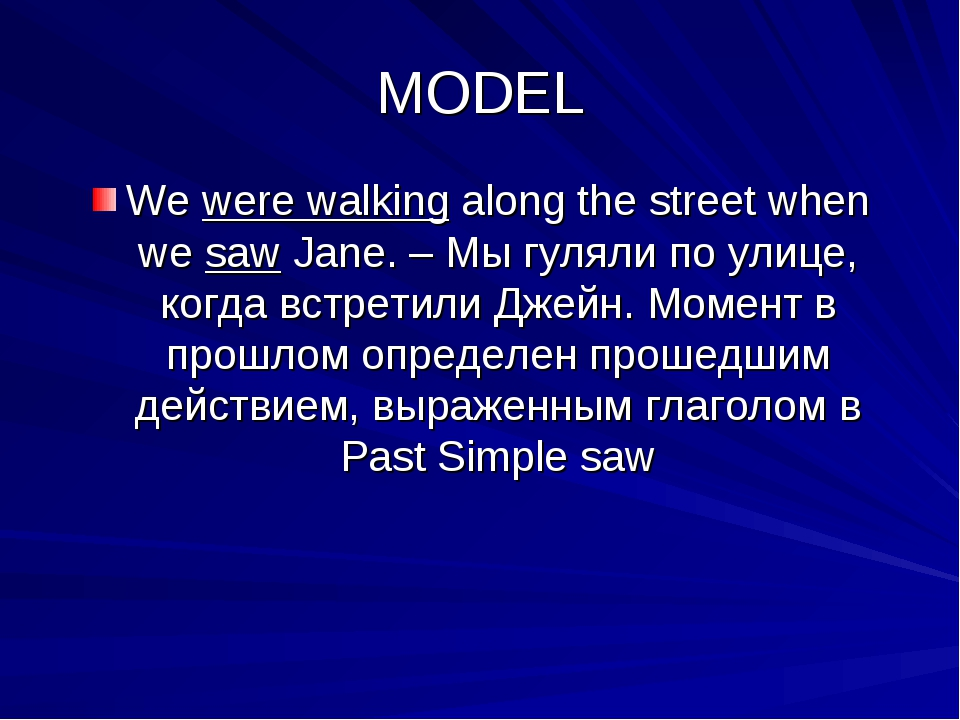 MODEL We were walking along the street when we saw Jane. – Мы гуляли по улице...