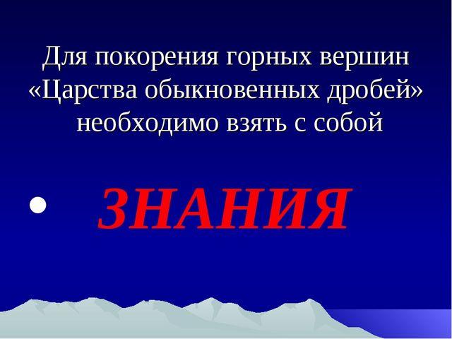 Для покорения горных вершин «Царства обыкновенных дробей» необходимо взять с...